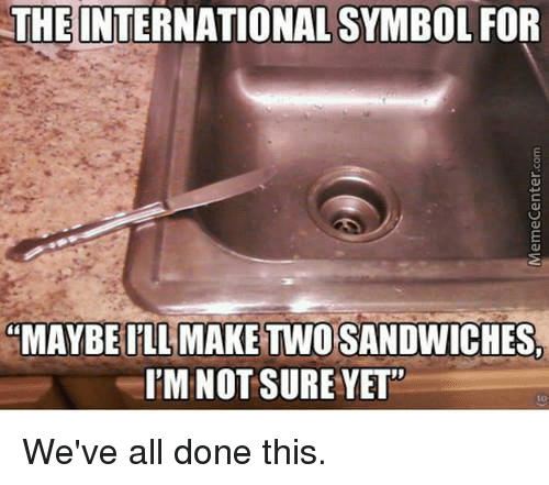"Memecenter: THE INTERNATIONAL SYMBOL FOR  ""MAYBE ILL MAKE TWO SANDWICHES,  I'M NOT SURE YET""  to  We've all done this.  MemeCenter.com"