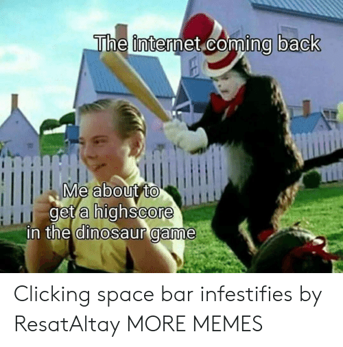Dank, Dinosaur, and Internet: The internet coming back  Me about to  get a highscore  in the dinosaur game Clicking space bar infestifies by ResatAltay MORE MEMES