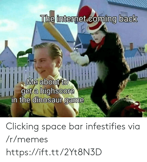 Dinosaur, Internet, and Memes: The internet coming back  Me about to  get a highscore  in the dinosaur game Clicking space bar infestifies via /r/memes https://ift.tt/2Yt8N3D