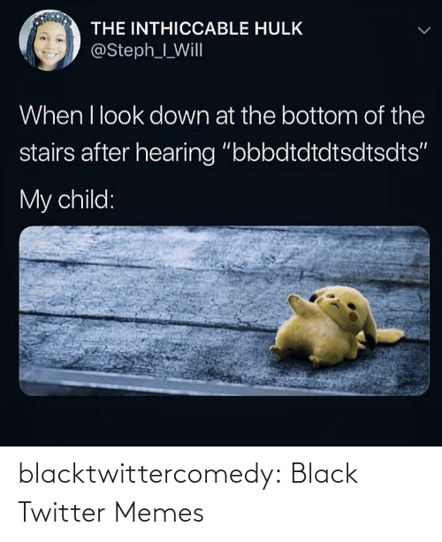 "Hulk: THE INTHICCABLE HULK  @Steph_I_Will  When I look down at the bottom of the  stairs after hearing ""bbbdtdtdtsdtsdts""  My child: blacktwittercomedy:  Black Twitter Memes"