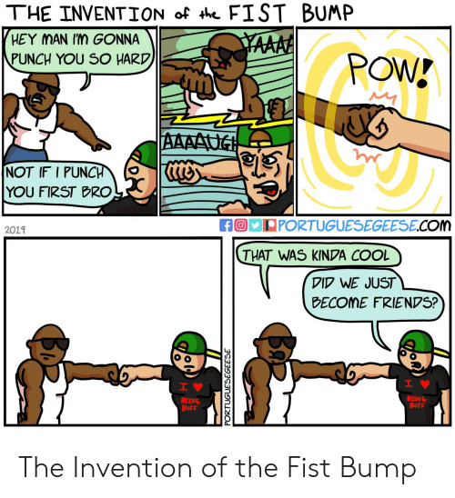Friends, Cool, and Com: THE INVENTION of th FIST BUMP  HEY MAN Im GONNA  YAAAA  PUNCH YOU SO HARD  POW!  AAAAUG  NOT IF I PUNCH  YOU FIRST BRO  fO PORTUGUESEGEESE.COm  2019  THAT WAS KINDA COOL  DID WE JUST  BECOME FRIENDS?  H  IV  BEING  BUFF  BEING  BUFF  PORTUGUESEGEESE  Ba The Invention of the Fist Bump