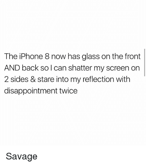 Glassed: The iPhone 8 now has glass on the front  AND back so l can shatter my screen orn  2 sides & stare into my reflection with  disappointment twice Savage