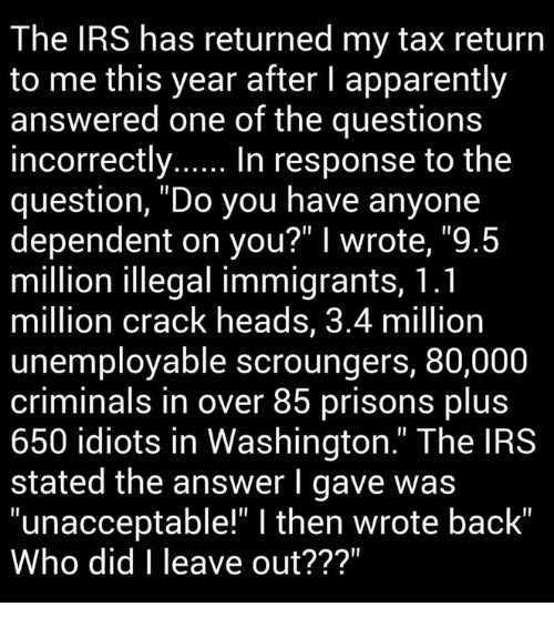 "Unaccept: The IRS has returned my tax return  to me this year after l apparently  answered one of the questions  incorrectly  In response to the  question, ""Do you have anyone  dependent on you?"" I wrote, ""9.5  million illegal immigrants, 1.1  million crack heads, 3.4 million  unemployable scroungers, 80,000  criminals in over 85 prisons plus  650 idiots in Washington."" The IRS  stated the answer I gave was  ""unacceptable"" l then wrote back""  Who did I leave out???"""