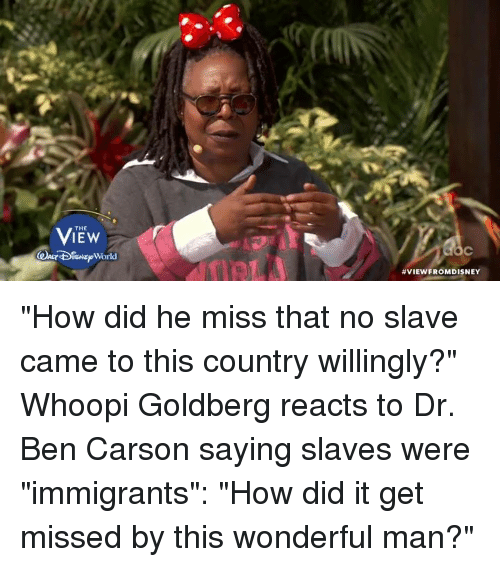 "Whoopi: THE  ISNE World  VIEW FROMDISNEY ""How did he miss that no slave came to this country willingly?"" Whoopi Goldberg reacts to Dr. Ben Carson saying slaves were ""immigrants"": ""How did it get missed by this wonderful man?"""