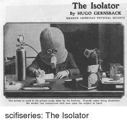concentrate: The Isolator  By HUGO GERNSBACK  MEMBER AMERICAN PHYSICAL SOCIETY  The author at work in his private study aided by the Isolator. Outside noises being eliminated,  the worker can concentrate with ease upon the subject at hand. scifiseries:  The Isolator
