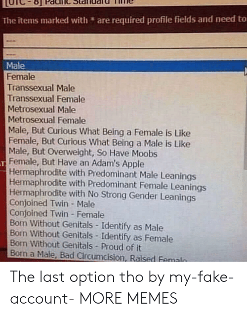 Strongly: The items marked with are required profile fields and need to  Male  Female  Transsexual Male  Transsexual Female  Metrosexual Male  Metrosexual Female  Male, But Curious What Being a Female is Like  Female, But Curious What Being a Male is Like  Male, But Overweight, So Have Moobs  Female, But Have an Adam's Apple  Hermaphrodite with Predominant Male Leanings  Hermaphrodite with Predominant Female Leanings  Hermaphrodite with No Strong Gender Leanings  Conjoined Twin- Male  Conjoined Twin Female  Bon Without Genitals-Identify as Male  Born Without Genitals Identify as Female  Bon Without Genitals Proud of it  Born a Male, Bad Circumcision, Raised Femaln The last option tho by my-fake-account- MORE MEMES