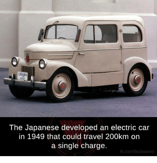 electric car: The Japanese developed an electric car  in 1949 that could travel 200km on  a single charge.  fb.com/facts Weird