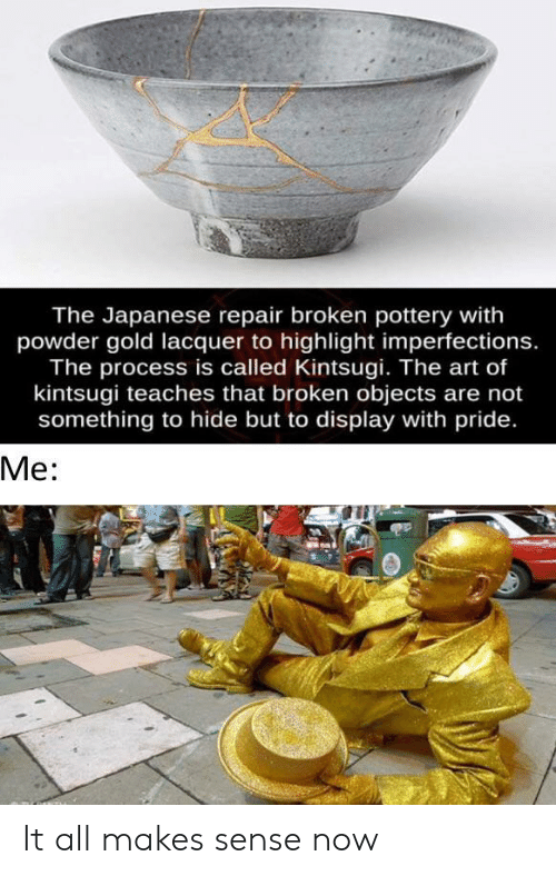 Japanese, Art, and Gold: The Japanese repair broken pottery with  powder gold lacquer to highlight imperfections.  The process is called Kintsugi. The art of  kintsugi teaches that broken objects are not  something to hide but to display with pride.  Ме: It all makes sense now