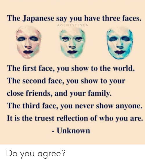 Family, Friends, and Memes: The Japanese say you have three faces.  AGENTSTEVEN  The first face, you show to the world.  The second face, you show to your  close friends, and your family.  The third face, you never show anyone.  It is the truest reflection of who you are.  - Unknown Do you agree?