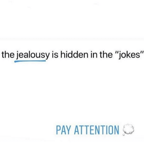 "Jealousy: the jealousy is hidden in the ""jokes""  PAY ATTENTION"