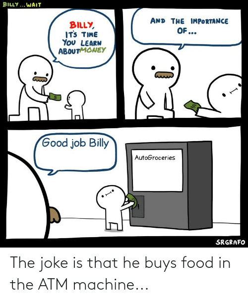 Buys: The joke is that he buys food in the ATM machine...