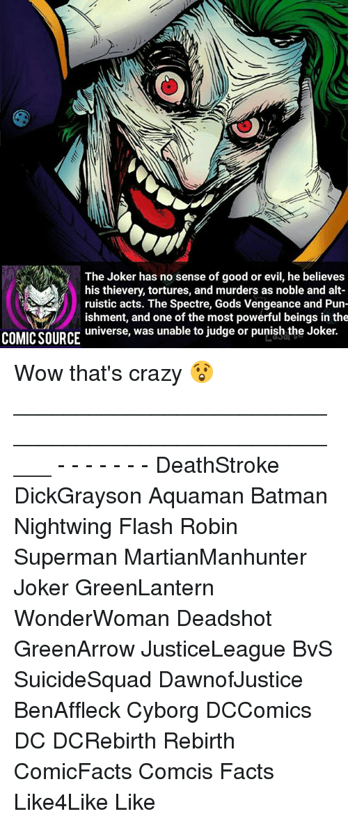 spectre: The Joker has no sense of good or evil, he believes  his thievery, tortures, and murders as noble and alt-  ruistic acts. The Spectre, Gods Vengeance and Pun-  ishment, and one of the most powerful beings in the  universe, was unable to judge or punish the Joker.  COMIC SOURCE Wow that's crazy 😲 _____________________________________________________ - - - - - - - DeathStroke DickGrayson Aquaman Batman Nightwing Flash Robin Superman MartianManhunter Joker GreenLantern WonderWoman Deadshot GreenArrow JusticeLeague BvS SuicideSquad DawnofJustice BenAffleck Cyborg DCComics DC DCRebirth Rebirth ComicFacts Comcis Facts Like4Like Like