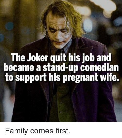 stand up comedian: The Joker quit his job and  became a stand-up comedian  to support his pregnant wife. Family comes first.