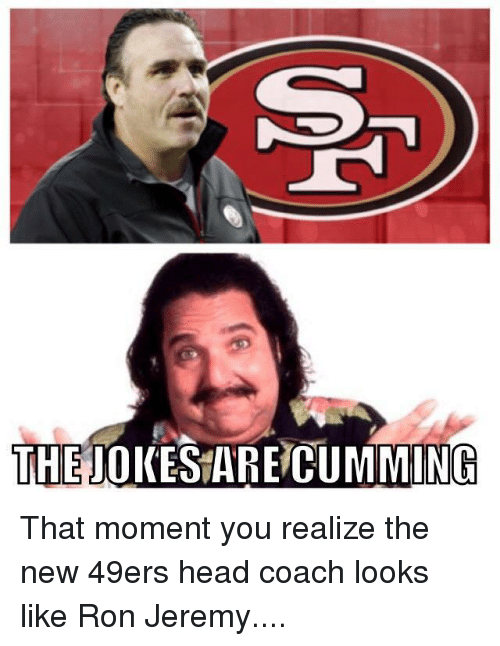 Ron Jeremy: THE JOKESARE CUMMING That moment you realize the new 49ers head coach looks like Ron Jeremy....