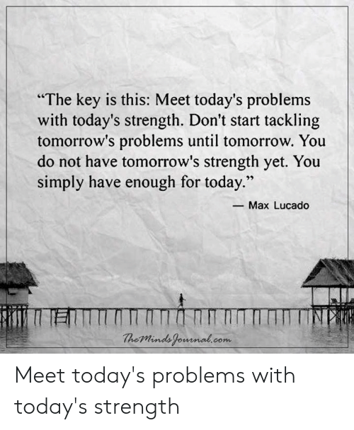 """Dont Start: """"The key is this: Meet today's problems  with today's strength. Don't start tackling  tomorrow's problems until tomorrow. You  do not have tomorrow's strength yet. You  simply have enough for today.""""  29  -Max Lucado  heMinds fomnal.com Meet today's problems with today's strength"""