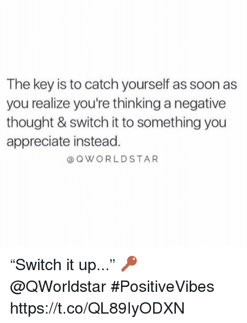 "Youre Thinking: The key is to catch yourself as soon as  you realize you're thinking a negative  thought & switch it to something you  appreciate instead.  @ QWORLDSTAR ""Switch it up..."" 🔑 @QWorldstar #PositiveVibes https://t.co/QL89IyODXN"
