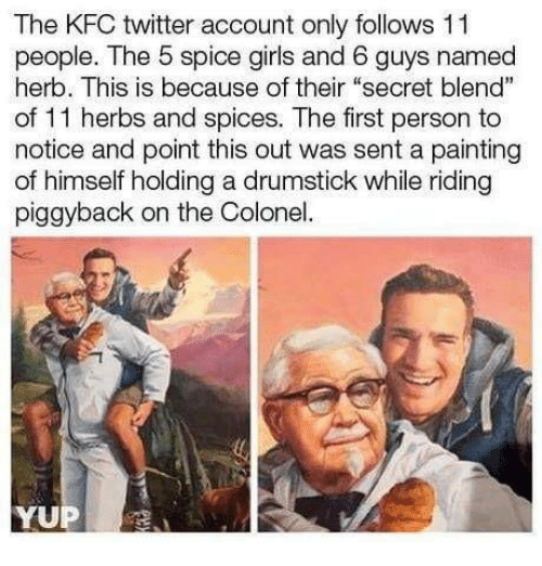 """Dank, Girls, and Kfc: The KFC twitter account only follows 11  people. The 5 spice girls and 6 guys named  herb. This is because of their """"secret blend""""  of 11 herbs and spices. The first person to  notice and point this out was sent a painting  of himself holding a drumstick while riding  piggyback on the Colonel"""