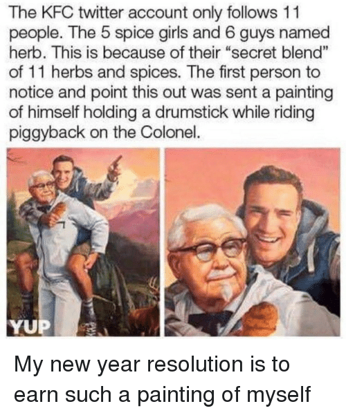 """New Year Resolution: The KFC twitter account only follows 11  people. The 5 spice girls and 6 guys named  herb. This is because of their """"secret blend""""  of 11 herbs and spices. The first person to  notice and point this out was sent a painting  of himself holding a drumstick while riding  piggyback on the Colonel.  1  YUP My new year resolution is to earn such a painting of myself"""