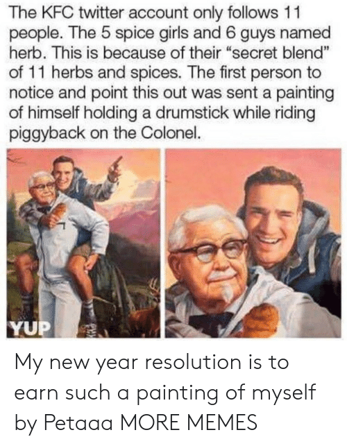 """New Year Resolution: The KFC twitter account only follows 11  people. The 5 spice girls and 6 guys named  herb. This is because of their """"secret blend""""  of 11 herbs and spices. The first person to  notice and point this out was sent a painting  of himself holding a drumstick while riding  piggyback on the Colonel.  1  YUP My new year resolution is to earn such a painting of myself by Petaaa MORE MEMES"""
