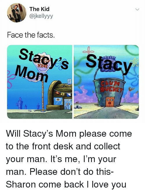 Mom Please: The Kid  @jkellyyy  Face the facts  Stacys S  Mom  UM Will Stacy's Mom please come to the front desk and collect your man. It's me, I'm your man. Please don't do this- Sharon come back I love you