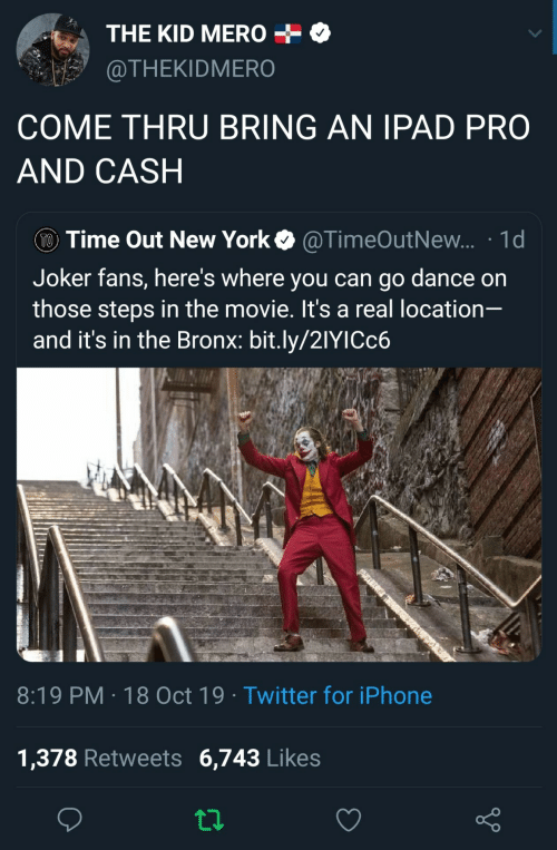 Bronx: THE KID MERO  @THEKIDMERO  COME THRU BRING AN IPAD PRO  AND CASH  TO Time Out New York  @TimeOutNew... 1d  Joker fans, here's where you can go dance on  those steps in the movie. It's a real location-  and it's in the Bronx: bit.ly/21YICC6  8:19 PM 18 Oct 19 Twitter for iPhone  1,378 Retweets 6,743 Likes