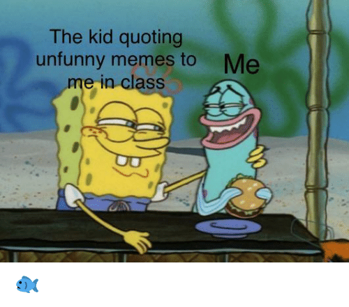 Unfunny: The kid quoting  unfunny memes to  me in class  Me 🐟