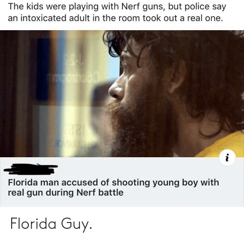 Florida Man, Guns, and Police: The kids were playing with Nerf guns, but police say  an intoxicated adult in the room took out a real one.  Florida man accused of shooting young boy with  real gun during Nerf battle Florida Guy.