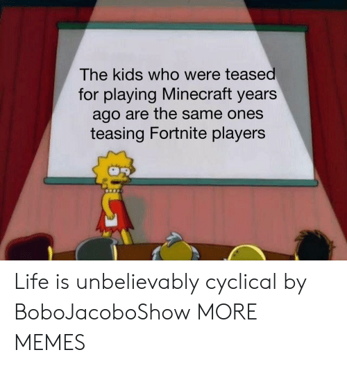 teasing: The kids who were teased  for playing Minecraft years  ago are the same ones  teasing Fortnite players Life is unbelievably cyclical by BoboJacoboShow MORE MEMES