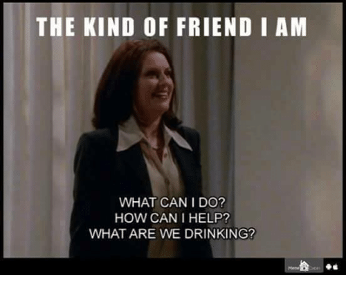Dank, Drinking, and Help: THE KIND OF FRIEND I ANM  WHAT CAN I DO?  HOW CAN I HELP?  WHAT ARE WE DRINKING?