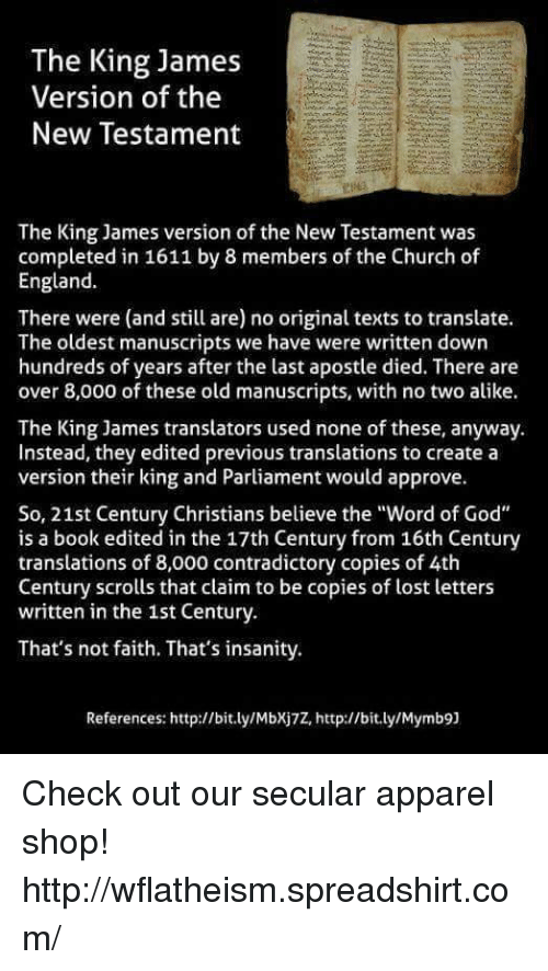 "Approvation: The King James  Version of the  New Testament  The King James version of the New Testament was  completed in 1611 by 8 members of the Church of  England.  There were (and still are) no original texts to translate.  The oldest manuscripts we have were written down  hundreds of years after the last apostle died. There are  over 8,000 of these old manuscripts, with no two alike.  The King James translators used none of these, anyway.  Instead, they edited previous translations to create a  version their king and Parliament would approve.  So, 21st Century Christians believe the ""Word of God""  is a book edited in the 17th Century from 16th Century  translations of 8,000 contradictory copies of 4th  Century scrolls that claim to be copies of lost letters  written in the 1st Century.  That's not faith. That's insanity.  References: http://bit.ly/Mbxj7Z, http://bit.ly/Mymb9] Check out our secular apparel shop! http://wflatheism.spreadshirt.com/"