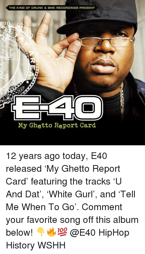 e40: THE KING OF CRUNK & BME RECORDINGS PRESENT  My Ghetto Report Card 12 years ago today, E40 released 'My Ghetto Report Card' featuring the tracks 'U And Dat', 'White Gurl', and 'Tell Me When To Go'. Comment your favorite song off this album below! 👇🔥💯 @E40 HipHop History WSHH
