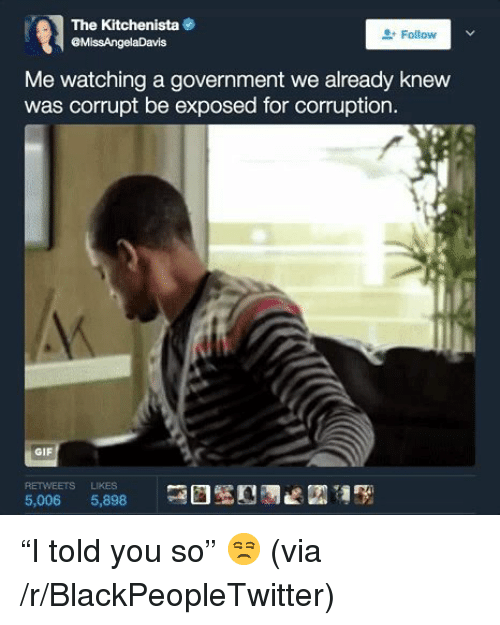 Blackpeopletwitter, Gif, and Corruption: The Kitchenista  MissAngelaDavis  Follow  Me watching a government we already knew  was corrupt be exposed for corruption.  GIF  RETWEETS LIKES  5,006 5,898 <p>&ldquo;I told you so&rdquo; 😒 (via /r/BlackPeopleTwitter)</p>