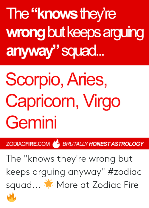 """Fire, Squad, and Aries: The """"knows the/re  wrong but keeps arguing  anyway"""" squad  Scorpio, Aries,  Capricom, Virgo  Gemini  ZODIACFIRE.COMBRUTALLY HONEST ASTROLOGY The """"knows they're wrong but keeps arguing anyway"""" #zodiac squad... 🌟  More at Zodiac Fire 🔥"""