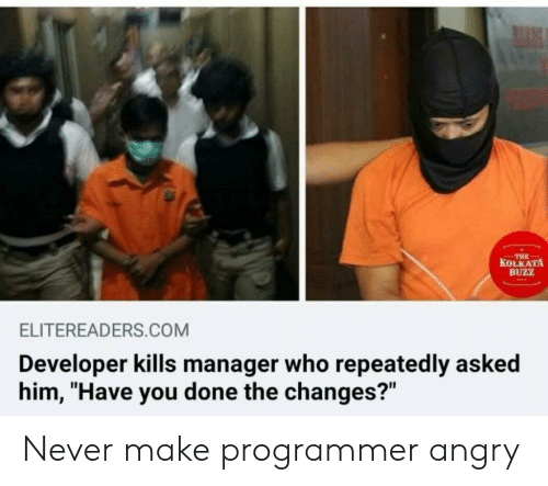 "Repeatedly: THE  KOLKATA  BUZZ  ELITEREADERS.COM  Developer kills manager who repeatedly asked  him, ""Have you done the changes?"" Never make programmer angry"