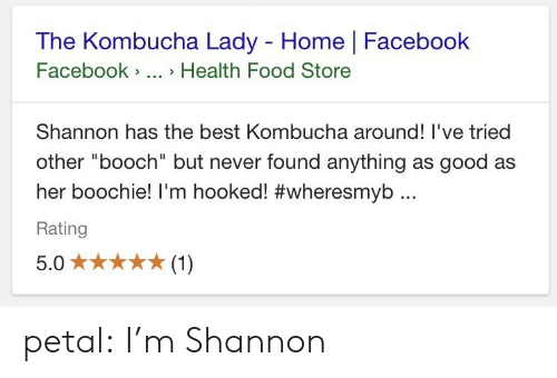 "Facebook, Food, and Tumblr: The Kombucha Lady - Home | Facebook  Facebook>.. > Health Food Store  Shannon has the best Kombucha around! I've tried  other ""booch"" but never found anything as good as  her boochie! I'm hooked! #wheresmyb ..  Rating petal:  I'm Shannon"