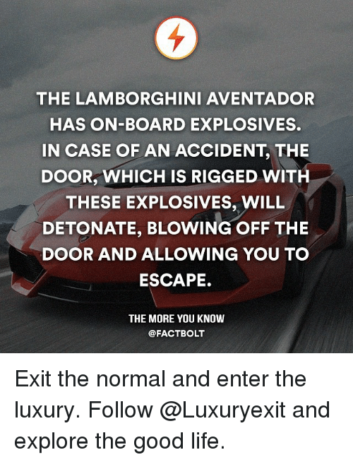 detonation: THE LAMBORGHINI AVENTADOR  HAS ON-BOARD EXPLOSIVES.  IN CASE OF AN ACCIDENT, THE  DOOR, WHICH IS RIGGED WITH  THESE EXPLOSIVES, WILL  DETONATE, BLOWING OFF THE  DOOR AND ALLOWING YOU TO  ESCAPE.  THE MORE YOU KNOW  @FACT BOLT Exit the normal and enter the luxury. Follow @Luxuryexit and explore the good life.