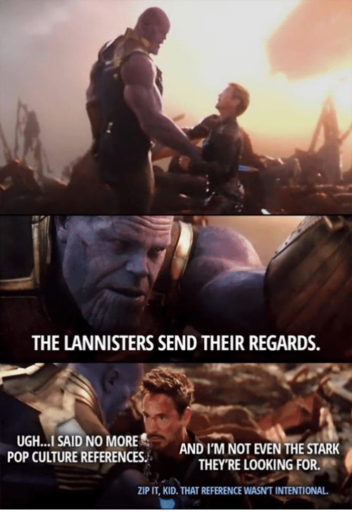 pop culture: THE LANNISTERS SEND THEIR REGARDS.  UGH...I SAID NO MORE  POP CULTURE REFERENCES  AND I'M NOT EVEN THE STARK  THEY'RE LOOKING FOR.  ZIP IT, KID. THAT REFERENCE WASN'T INTENTIONAL.