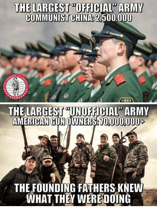 """Memes, China, and Army: THE LARGEST""""OFFICIAL ARMY  COMMUNIST CHINA: 2,500,000  ERS O  THE LARGEST UNOFFICIAL ARMY  AMERICAN GUNOWNERS70,000,000  THE FOUNDING FATHERS KNEW  WHAT THEY WEREDOÍNG"""