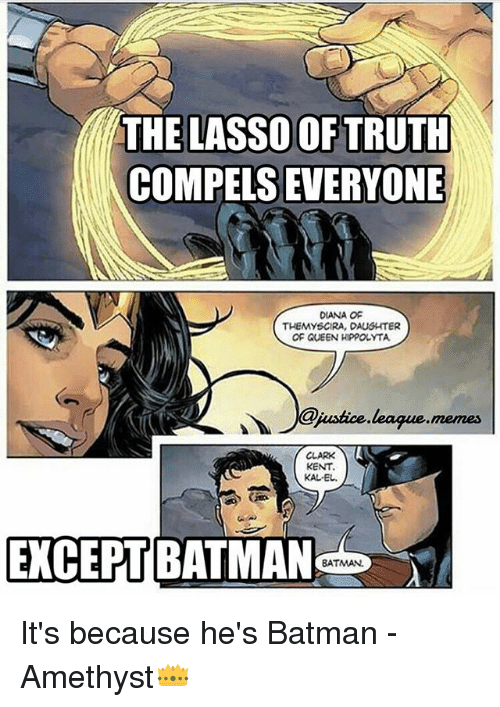 Clarked: THE LASSO OF TRUTH  COMPELS EVERYONE  OIANA OF  THEMYSCIRA, DAUGHTER  OF QUEEN HIPPOLYTA  @jusic.leaque.memes  mees  CLARK  KENT  KAL-EL  EXCEPT BATMAN  BATMAN It's because he's Batman -Amethyst👑