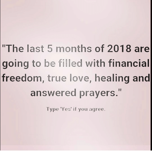 """answered prayers: """"The last 5 months of 2018 are  going  to be filled with financial  freedom, true love, healing and  answered prayers.""""  Type 'Yes' if you agree."""