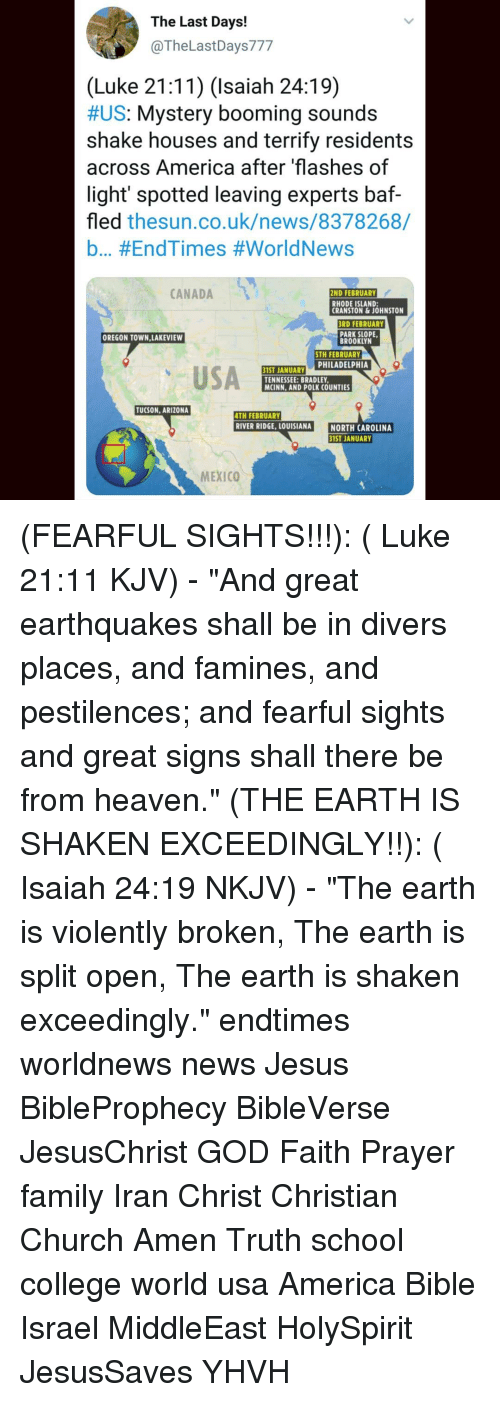 """tucson arizona: The Last Days!  @TheLastDays777  (Luke 21:11) (Isaiah 24:19)  #US: Mystery booming sounds  shake houses and terrifv residents  across America after 'flashes of  light spotted leaving experts baf-  fled thesun.co.uk/news/8378268/  b #EndTimes #WorldNews  CANADA  ND FEBRUARY  RHODE ISLAND:  CRANSTON&JOHNSTON  RD FEBRUARY  PARK SLOPE  BROOKLYN  OREGON TOWN,LAKEVIEW  STH FEBRUARY  IST JANUARY PHILADELPHIA  USA  TENNESSEE:BRADLEY  MCINN, AND POLK COUNTIES  TUCSON, ARIZONA  TH FEBRUARY  RIVER RIDGE, LOUISIANA  NORTH CAROLINA  1ST JANUARY  MEXICO (FEARFUL SIGHTS!!!): ( Luke 21:11 KJV) - """"And great earthquakes shall be in divers places, and famines, and pestilences; and fearful sights and great signs shall there be from heaven."""" (THE EARTH IS SHAKEN EXCEEDINGLY!!): ( Isaiah 24:19 NKJV) - """"The earth is violently broken, The earth is split open, The earth is shaken exceedingly."""" endtimes worldnews news Jesus BibleProphecy BibleVerse JesusChrist GOD Faith Prayer family Iran Christ Christian Church Amen Truth school college world usa America Bible Israel MiddleEast HolySpirit JesusSaves YHVH"""