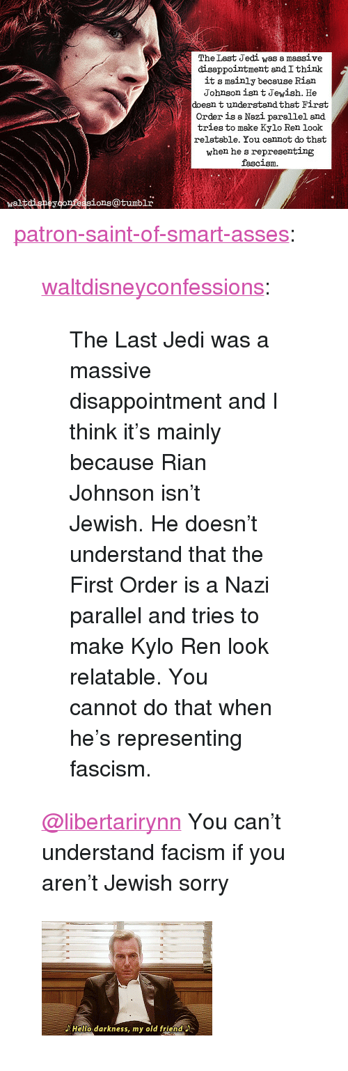 """First Order: The Last Jedi was a massive  diseppointment andIthink  it s mainly because Rian  Johnson isn t Jewish. He  doesn t understandthat First  Order is a Nazi parellel and  tries to make Kylo Ren look  relatable. You cannot do that  when he s representing  fascism  waltdigneyconfeasions@tumblr <p><a href=""""https://patron-saint-of-smart-asses.tumblr.com/post/170951876859/waltdisneyconfessions-the-last-jedi-was-a-massive"""" class=""""tumblr_blog"""">patron-saint-of-smart-asses</a>:</p>  <blockquote><p><a href=""""http://waltdisneyconfessions.tumblr.com/post/170951007659/the-last-jedi-was-a-massive-disappointment-and-i"""" class=""""tumblr_blog"""">waltdisneyconfessions</a>:</p><blockquote><p>The Last Jedi was a massive disappointment and I think it's mainly because Rian Johnson isn't Jewish. He doesn't understand that the First Order is a Nazi parallel and tries to make Kylo Ren look relatable. You cannot do that when he's representing fascism.</p></blockquote> <p style=""""""""><a class=""""tumblelog"""" href=""""https://tmblr.co/mZHrjydhp9oUbxMGBDJA8rw"""">@libertarirynn</a> You can't understand facism if you aren't Jewish sorry<br/></p></blockquote>  <figure class=""""tmblr-full"""" data-orig-width=""""245"""" data-orig-height=""""164"""" data-tumblr-attribution=""""poutybearjongin:o-8D6mQc_zbriwggrqwmVg:Z8eCDw24ZQu4U""""><img src=""""https://78.media.tumblr.com/6e320a0ce23a344938cb3ca9d6e4d511/tumblr_o56yfbPCDr1r9lz2po1_250.gifv"""" data-orig-width=""""245"""" data-orig-height=""""164""""/></figure>"""