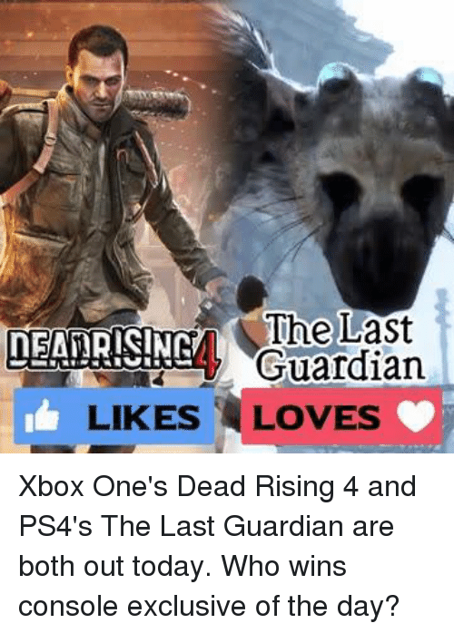 Consolation: The Last  NEATRISINN  Guardian  LIKES LOVES Xbox One's Dead Rising 4 and PS4's The Last Guardian are both out today. Who wins console exclusive of the day?