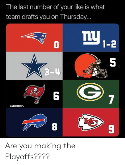 4 6: The last number of your like is what  team drafts you on Thursday...  1-2  5  3-4  6  gMEMESOFNFL  8  9 Are you making the Playoffs????