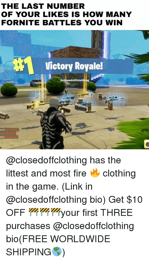 Fire, Memes, and Ted: THE LAST NUMBER  OF YOUR LIKES IS HOW MANY  FORNITE BATTLES YOU WIN  Victory Royale!  @closedoffclothing  ted  ted @closedoffclothing has the littest and most fire 🔥 clothing in the game. (Link in @closedoffclothing bio) Get $10 OFF 🚧🚧🚧your first THREE purchases @closedoffclothing bio(FREE WORLDWIDE SHIPPING🌎)