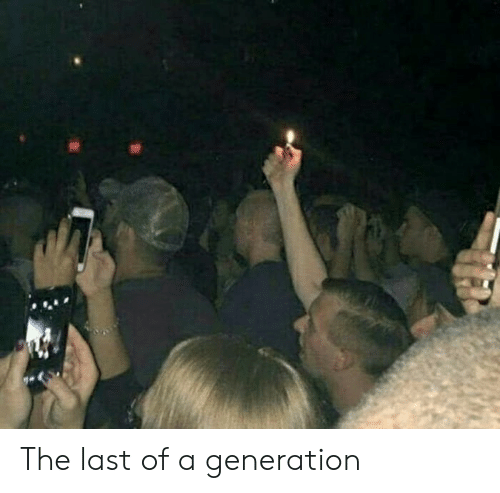 Generation, Last, and The: The last of a generation