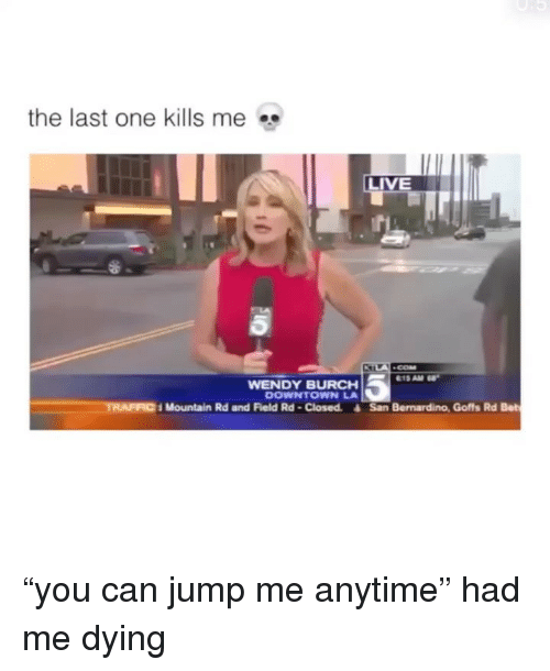"""Me Dying: the last one kills me  LIVE  WENDY BURCH  DOWNTOWN LA  TRAFFIC  Mountain Rd and Field Rd-Closed. San Bernardino, Goffs Rd Bet """"you can jump me anytime"""" had me dying"""