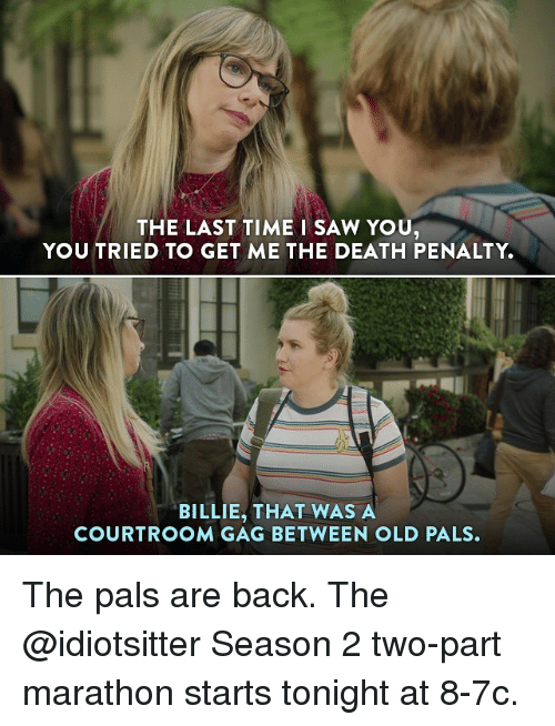 Palsing: THE LAST TIME I SAW YOU  YOU TRIED TO GET ME THE DEATH PENALTY.  BILLIE, THAT WAS A  COURTROOM GAG BETWEEN OLD PALS. The pals are back. The @idiotsitter Season 2 two-part marathon starts tonight at 8-7c.