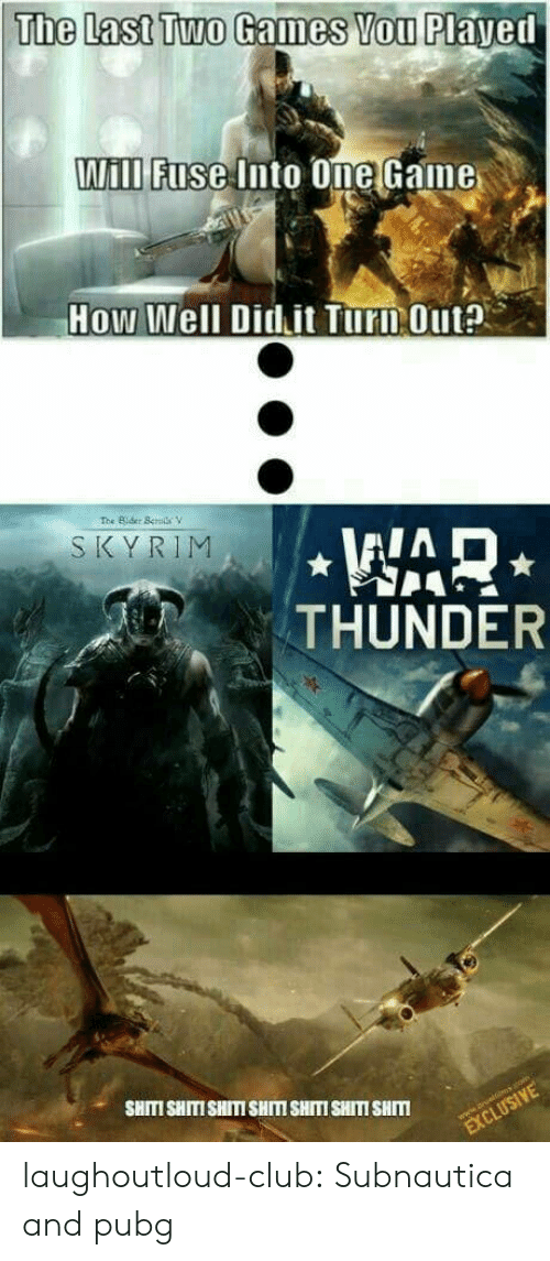 One Game: The Last Two Games Vou Played  ill Fnse Into One Game  How Well Didit Turn Outa  SKYRIM  THUNDER  SHITI SHITISHITISHITM SHITI SHITI SHM laughoutloud-club:  Subnautica and pubg