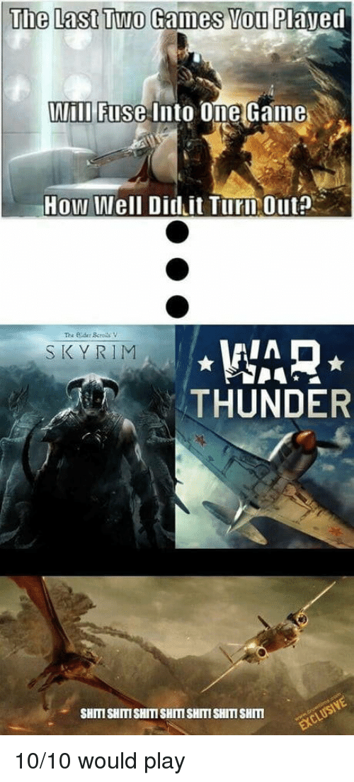 Skyrim, Games, and War Thunder: The Last Two Games You Plaved  Wili Fuse Into Ome Gaine  How Well Did it Turn Out?  The Sider ScrolsV  WAR  THUNDER  SKYRIM  SHITI SHITISHITI SHITI SHITI SHITI SHIm 10/10 would play